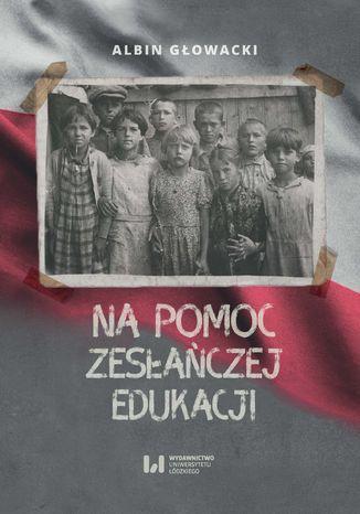Okładka książki Na pomoc zesłańczej edukacji. Działalność wydawnicza Komitetu do spraw Dzieci Polskich w ZSRR (1943-1946)