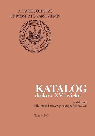 Okładka książki Katalog druków XVI wieku w zbiorach Biblioteki Uniwersyteckiej w Warszawie. Tom 5: L-O