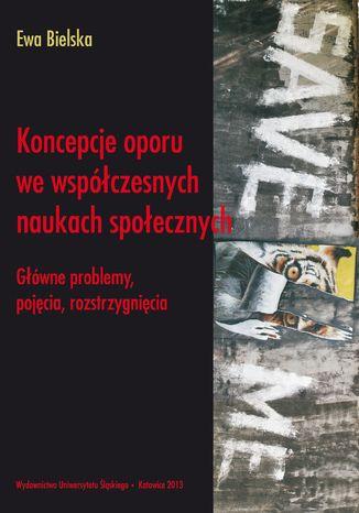 Okładka książki/ebooka Koncepcje oporu we współczesnych naukach społecznych. Główne problemy, pojęcia, rozstrzygnięcia