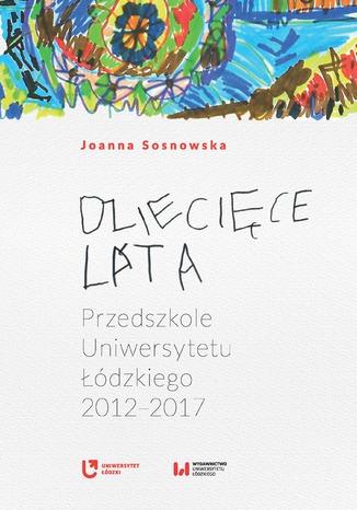 Okładka książki Dziecięce lata. Przedszkole Uniwersytetu Łódzkiego (2012-2017)