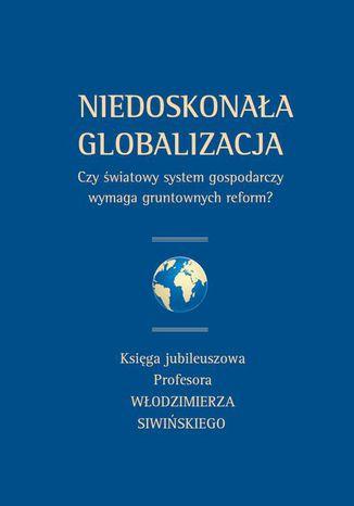 Okładka książki Niedoskonała globalizacja. Czy światowy system gospodarczy wymaga gruntownych reform? Księga jubileuszowa Profesora Włodzimierza Siwińskiego
