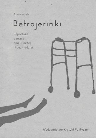 Okładka książki Betrojerinki. Reportaże o pracy opiekuńczej i (bez)nadziei