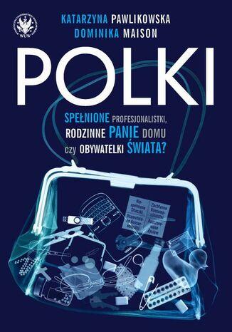 Okładka książki Polki. Spełnione profesjonalistki, rodzinne panie domu czy obywatelki świata?