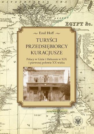 Okładka książki Turyści, przedsiębiorcy, kuracjusze. Polacy w Gizie i Heluanie w XIX i pierwszej połowie XX wieku