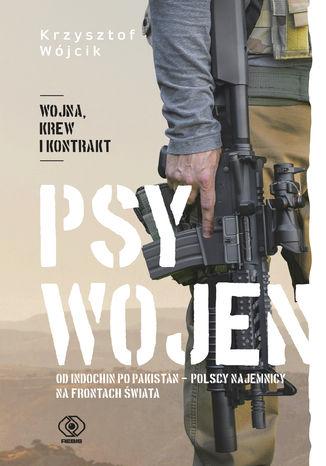 Okładka książki Psy wojen. Od Indochin po Pakistan: polscy najemnicy na frontach świata