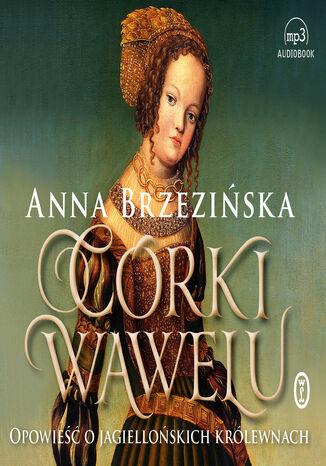 Okładka książki Córki Wawelu. Opowieść o jagiellońskich królewnach