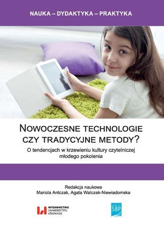 Okładka książki Nowoczesne technologie czy tradycyjne metody? O tendencjach w krzewieniu kultury czytelniczej młodego pokolenia