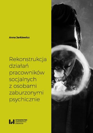 Okładka książki Rekonstrukcja działań pracowników socjalnych z osobami zaburzonymi psychicznie