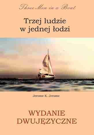 Okładka książki  Trzej ludzie w jednej łodzi. Wydanie dwujęzyczne angielsko - polskie