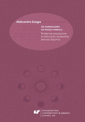 Okładka książki Od surrealizmu do poezji symbolu. Tendencje artystyczne w twórczości poetyckiej Janusza Stycznia