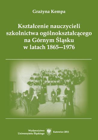 Okładka książki Kształcenie nauczycieli szkolnictwa ogólnokształcącego na Górnym Śląsku w latach 1865-1976