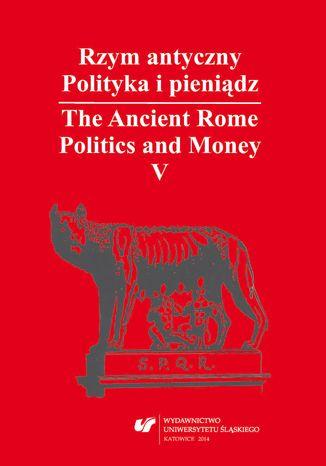 Okładka książki Rzym antyczny. Polityka i pieniądz / The Ancient Rome. Politics and Money. T. 5: Azja Mniejsza w czasach rzymskich / Asia Minor in Roman Times