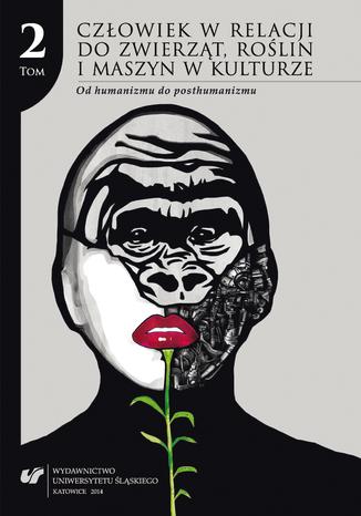 Okładka książki Człowiek w relacji do zwierząt, roślin i maszyn w kulturze. T. 2: Od humanizmu do posthumanizmu