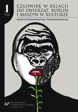 Okładka książki Człowiek w relacji do zwierząt, roślin i maszyn w kulturze. T. 1: Aspekt posthumanistyczny i transhumanistyczny