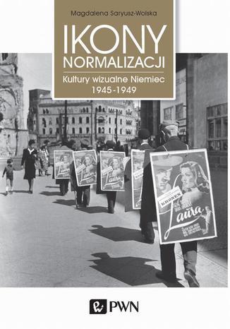 Okładka książki/ebooka Ikony normalizacji. Kultury wizualne Niemiec 1945-1949