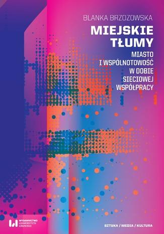 Okładka książki Miejskie tłumy. Miasto i wspólnotowość w dobie sieciowej współpracy