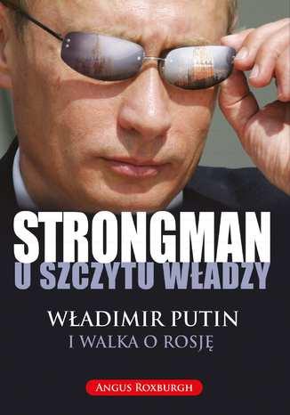 Okładka książki STRONGMAN u szczytu władzy. Władimir Putin i walka o Rosję