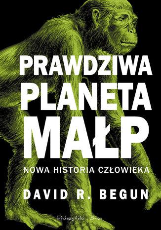 Okładka książki Prawdziwa planeta małp. Nowa historia człowieka
