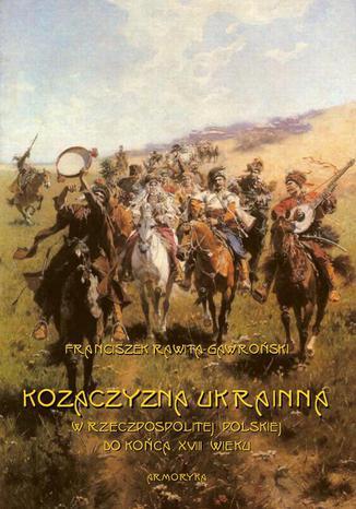 Okładka książki/ebooka Kozaczyzna ukrainna w Rzeczpospolitej Polskiej do końca XVIII wieku. Zarys polityczno-historyczny