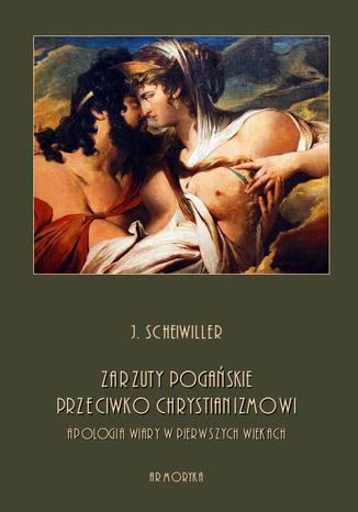 Okładka książki/ebooka Zarzuty pogańskie przeciwko chrystianizmowi. Apologia wiary w pierwszych wiekach