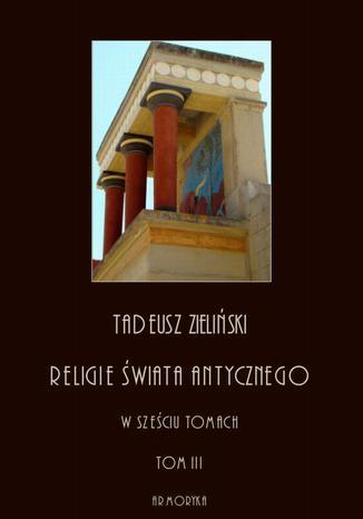Okładka książki Religie świata antycznego. W sześciu tomach. Tom III: Hellenizm a judaizm, część pierwsza