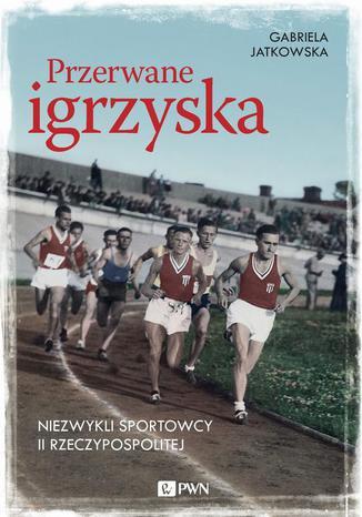 Okładka książki Przerwane igrzyska. Niezwykli sportowcy II Rzeczypospolitej