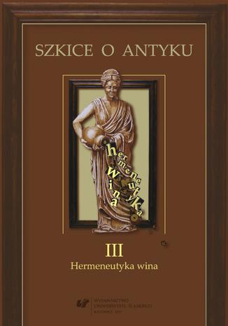 Okładka książki Szkice o antyku. T. 3: Hermeneutyka wina
