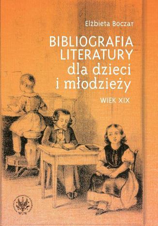 Okładka książki Bibliografia literatury dla dzieci i młodzieży. Wiek XIX. Literatura polska i przekłady