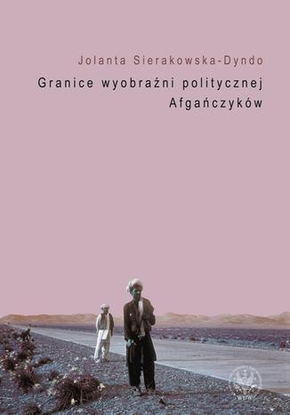 Okładka książki/ebooka Granice wyobraźni politycznej Afgańczyków. Normatywno-aksjologiczne aspekty tradycji afgańskiej