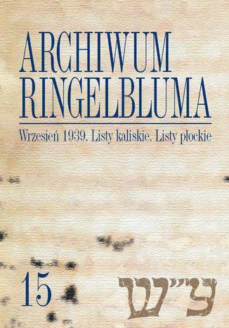 Okładka książki Archiwum Ringelbluma. Konspiracyjne Archiwum Getta Warszawy. Tom 15, Wrzesień 1939. Listy kaliskie