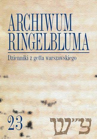Okładka książki Archiwum Ringelbluma. Konspiracyjne Archiwum Getta Warszawy. Tom 23, Dzienniki z getta warszawskiego