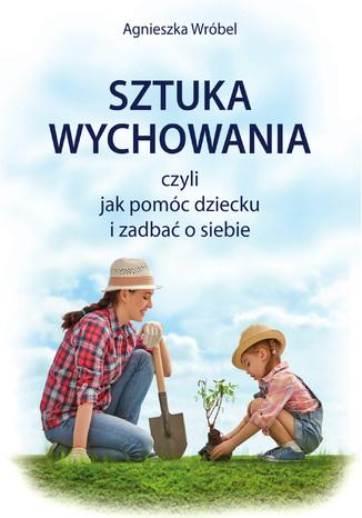 Okładka książki Sztuka wychowania czyli jak pomóc dziecku i zadbać o siebie