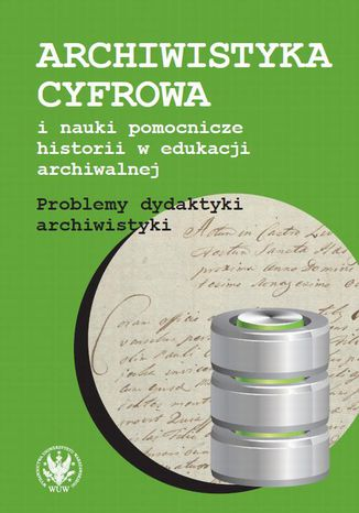 Okładka książki/ebooka Archiwistyka cyfrowa i nauki pomocnicze historii w edukacji archiwalnej. Problemy dydaktyki archiwistyki