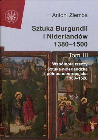 Okładka książki Sztuka Burgundii i Niderlandów 1380-1500. Tom 3. Wspólnota rzeczy: sztuka niderlandzka i północnoeuropejska 1380-1520