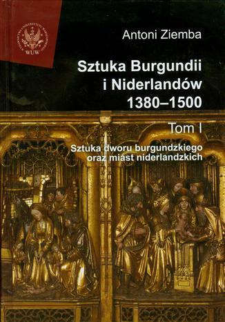 Okładka książki/ebooka Sztuka Burgundii i Niderlandów 1380-1500. Tom 1. Sztuka dworu burgundzkiego oraz miast niderlandzkich