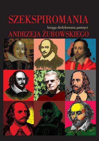 Okładka książki Szekspiromania. Księga dedykowana pamięci Andrzeja Żurowskiego