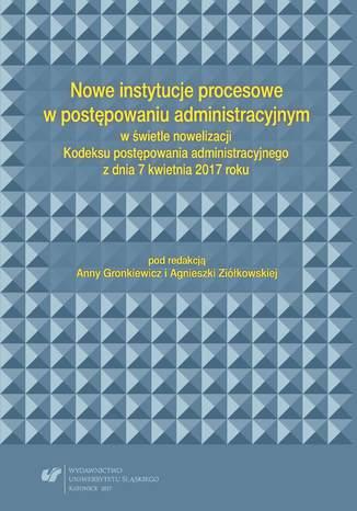 Okładka książki Nowe instytucje procesowe w postępowaniu administracyjnym w świetle nowelizacji Kodeksu postępowania administracyjnego z dnia 7 kwietnia 2017 roku
