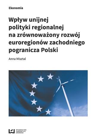 Okładka książki Wpływ unijnej polityki regionalnej na zrównoważony rozwój euroregionów zachodniego pogranicza Polski