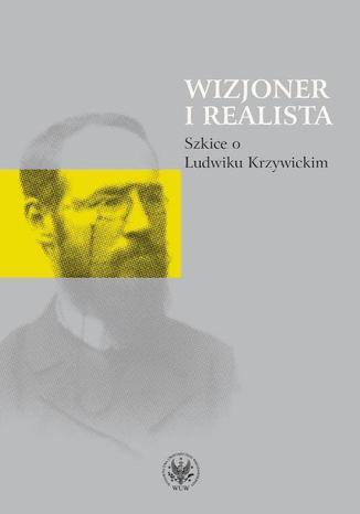Okładka książki/ebooka Wizjoner i realista. Szkice o Ludwiku Krzywickim