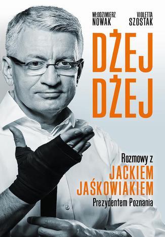 Okładka książki Dżej Dżej. Rozmowy z Jackiem Jaśkowiakiem Prezydentem Poznania