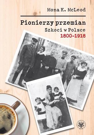 Okładka książki Pionierzy przemian. Szkoci w Polsce 1800-1918