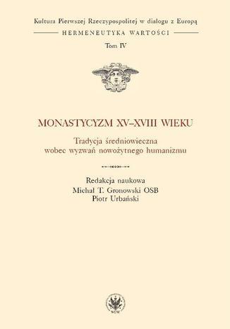 Okładka książki/ebooka Monastycyzm XV-XVIII w. Tradycja średniowieczna wobec wyzwań nowożytnego humanizmu. Tom 4
