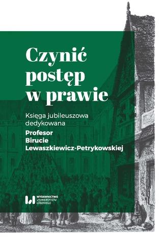 Okładka książki Czynić postęp w prawie. Księga jubileuszowa dedykowana Profesor Birucie Lewaszkiewicz-Petrykowskiej
