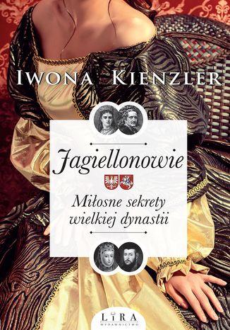 Okładka książki Jagiellonowie. Miłosne sekrety wielkiej dynastii