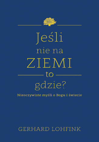 Okładka książki/ebooka Jeśli nie na ziemi, to gdzie?. Nieoczywiste myśli o Bogu i świecie