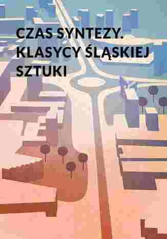 Okładka książki Czas syntezy. Klasycy śląskiej sztuki