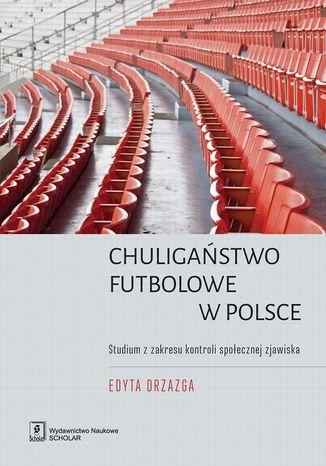 Okładka książki Chuligaństwo futbolowe w Polsce. Studium z zakresu kontroli społecznej zjawiska