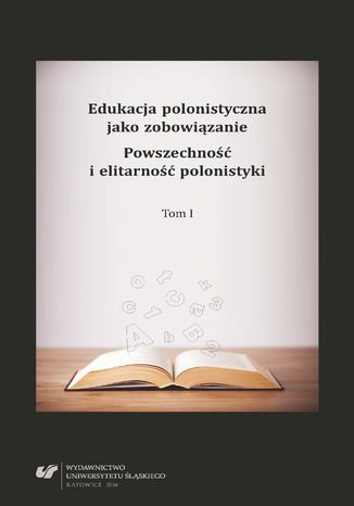 Okładka książki Edukacja polonistyczna jako zobowiązanie. Powszechność i elitarność polonistyki. T. 1