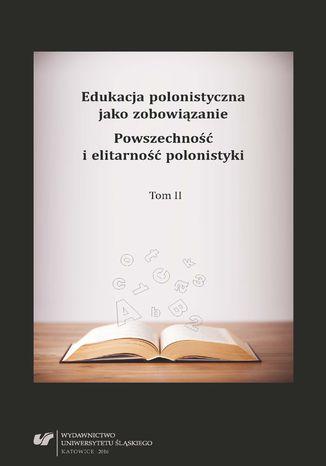 Okładka książki Edukacja polonistyczna jako zobowiązanie. Powszechność i elitarność polonistyki. T. 2