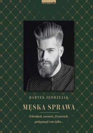 Okładka książki/ebooka Męska sprawa. O brodach, zaroście, fryzurach, pielęgnacji i nie tylko
